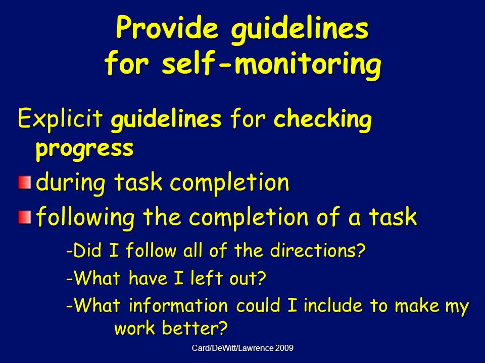 Card/DeWitt/Lawrence 2009 Provide guidelines for self-monitoring Explicit guidelines for checking progress during task completion following the completion of a task -Did I follow all of the directions.