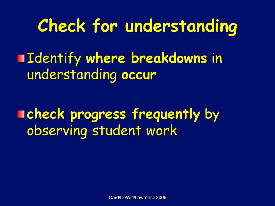 Card/DeWitt/Lawrence 2009 Check for understanding Identify where breakdowns in understanding occur check progress frequently by observing student work