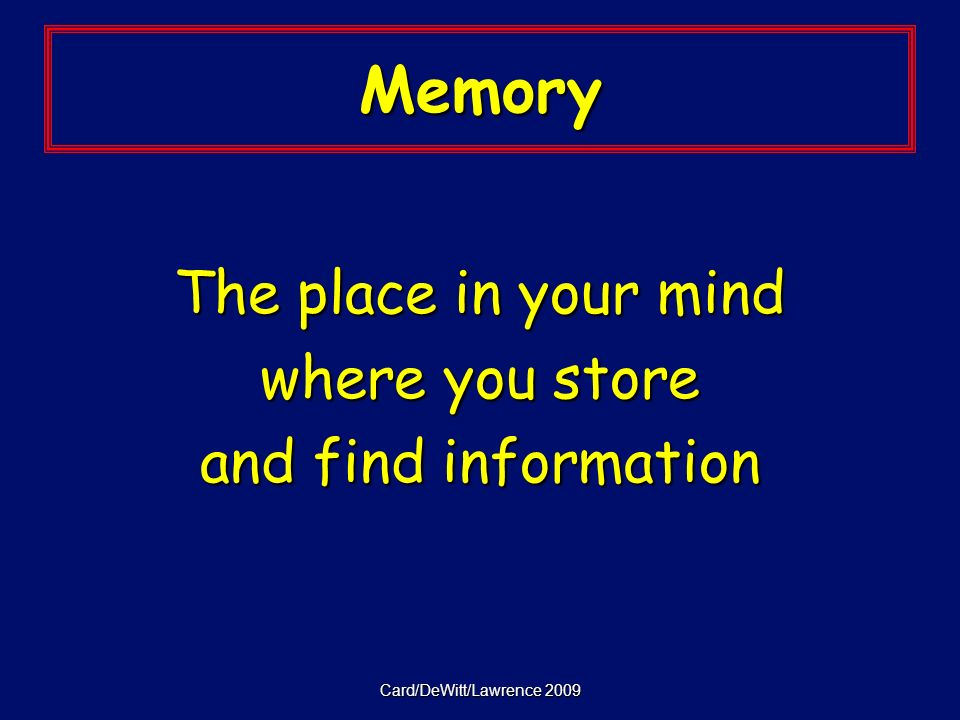 Card/DeWitt/Lawrence 2009 Memory The place in your mind where you store and find information