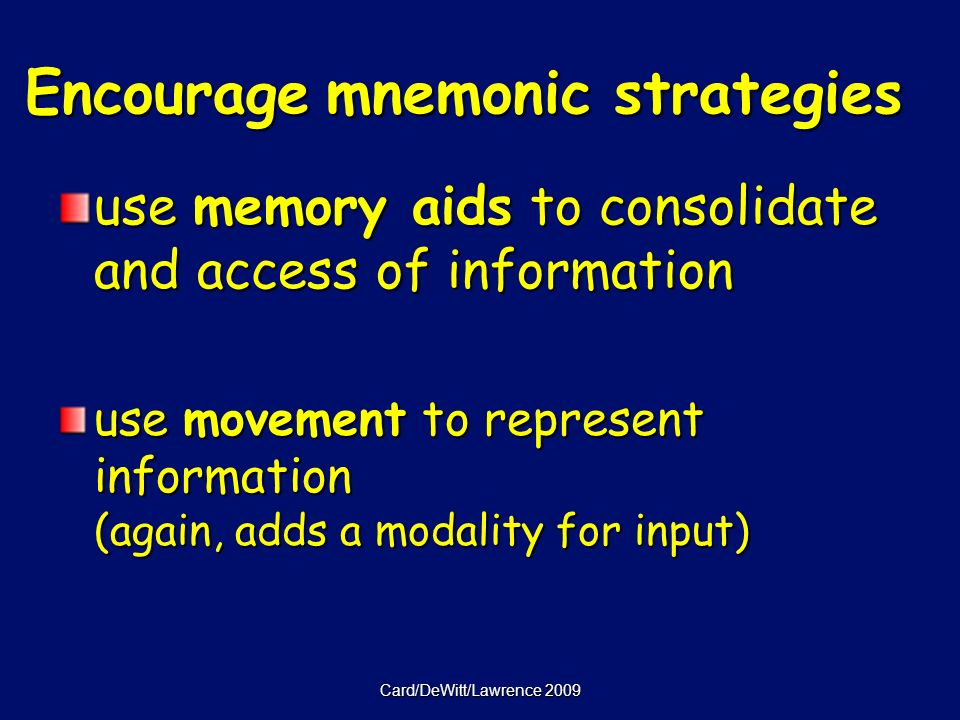 Card/DeWitt/Lawrence 2009 Encourage mnemonic strategies use memory aids to consolidate and access of information use movement to represent information (again, adds a modality for input)