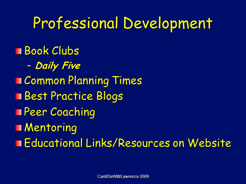 Card/DeWitt/Lawrence 2009 Professional Development Book Clubs –Daily Five Common Planning Times Best Practice Blogs Peer Coaching Mentoring Educational Links/Resources on Website