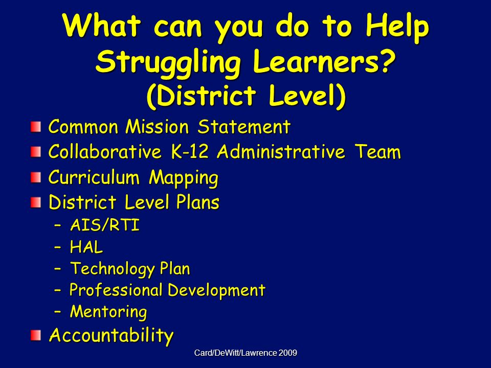 Card/DeWitt/Lawrence 2009 Common Mission Statement Collaborative K-12 Administrative Team Curriculum Mapping District Level Plans –AIS/RTI –HAL –Technology Plan –Professional Development –Mentoring Accountability What can you do to Help Struggling Learners.