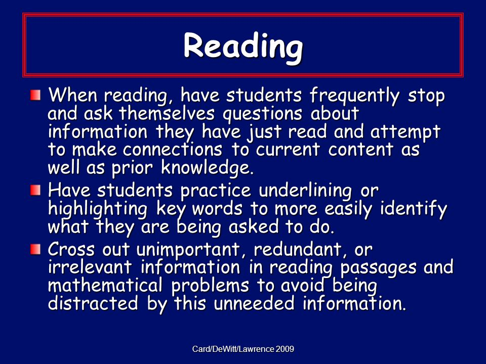 Card/DeWitt/Lawrence 2009 Reading When reading, have students frequently stop and ask themselves questions about information they have just read and attempt to make connections to current content as well as prior knowledge.