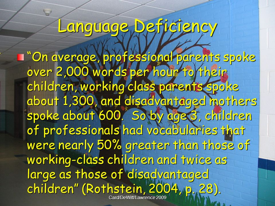 Language Deficiency On average, professional parents spoke over 2,000 words per hour to their children, working class parents spoke about 1,300, and disadvantaged mothers spoke about 600.