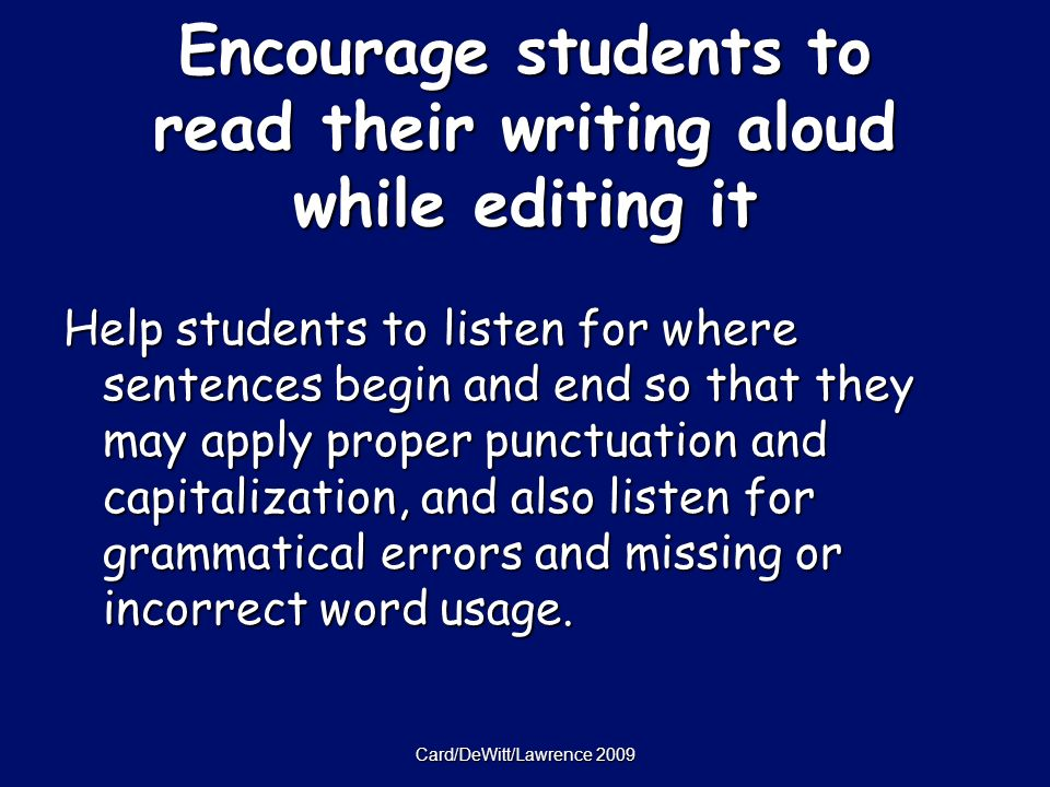 Card/DeWitt/Lawrence 2009 Encourage students to read their writing aloud while editing it Help students to listen for where sentences begin and end so that they may apply proper punctuation and capitalization, and also listen for grammatical errors and missing or incorrect word usage.