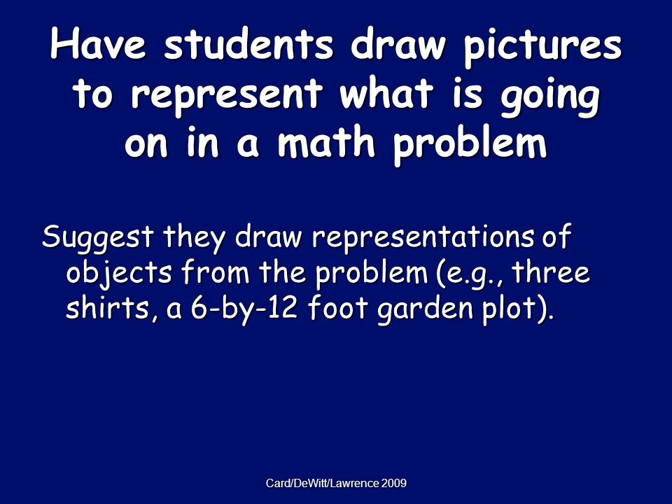 Card/DeWitt/Lawrence 2009 Have students draw pictures to represent what is going on in a math problem Suggest they draw representations of objects from the problem (e.g., three shirts, a 6-by-12 foot garden plot).