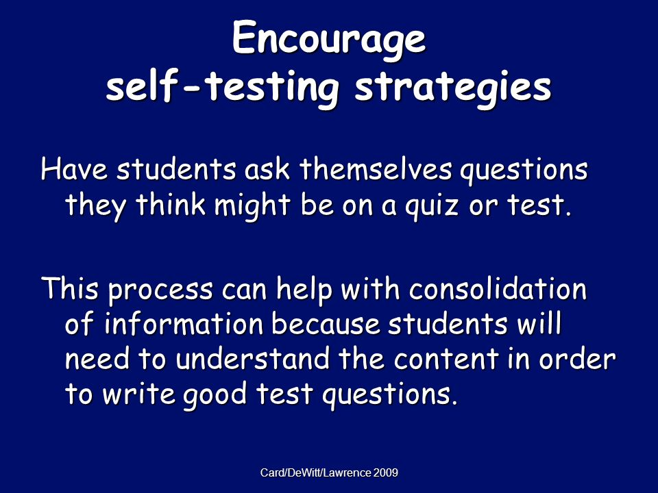 Card/DeWitt/Lawrence 2009 Encourage self-testing strategies Have students ask themselves questions they think might be on a quiz or test.