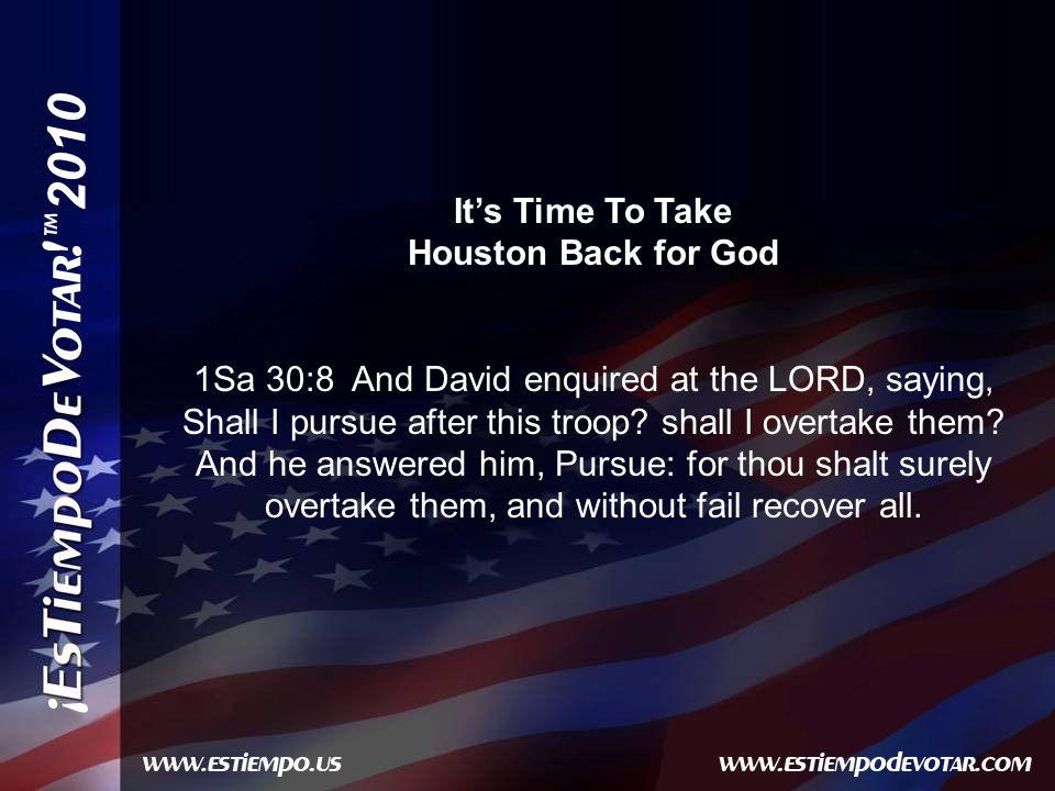 2010 Its Time To Take Houston Back for God 1Sa 30:8 And David enquired at the LORD, saying, Shall I pursue after this troop.