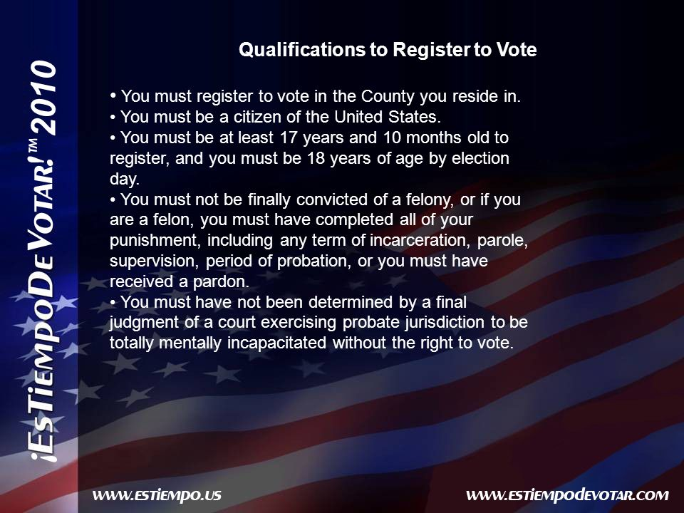 2010 Qualifications to Register to Vote You must register to vote in the County you reside in.