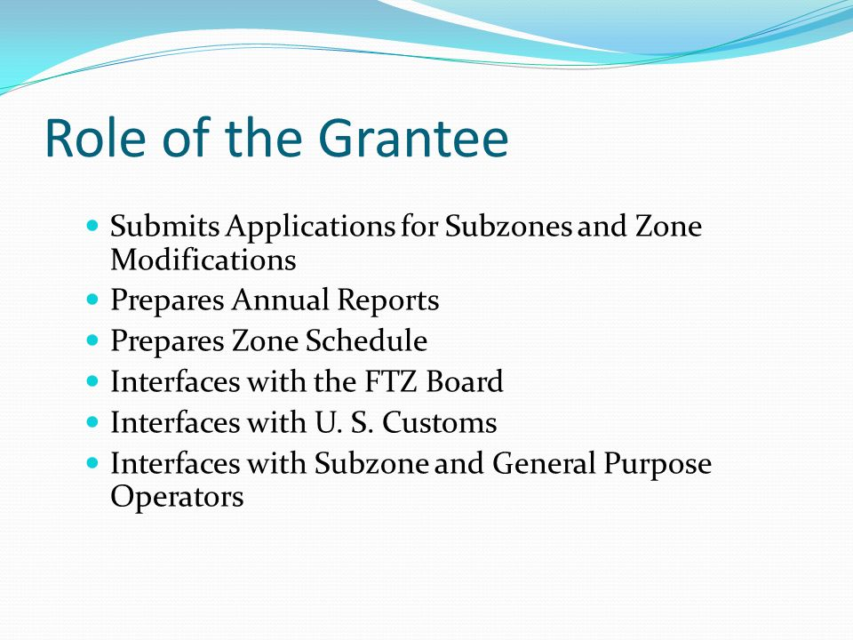 Role of the Grantee Submits Applications for Subzones and Zone Modifications Prepares Annual Reports Prepares Zone Schedule Interfaces with the FTZ Board Interfaces with U.