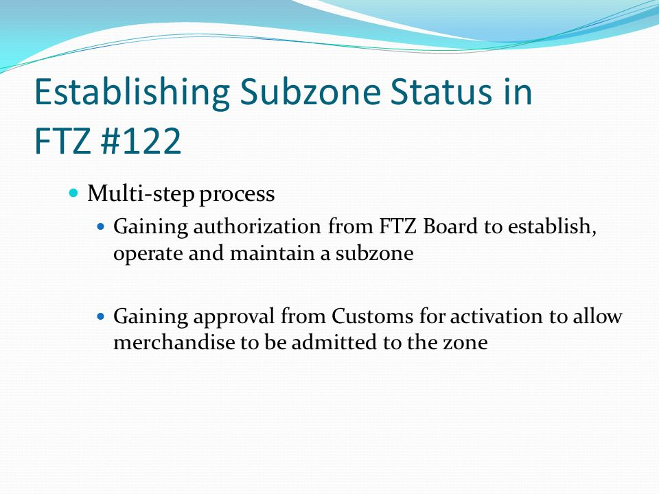 Establishing Subzone Status in FTZ #122 Multi-step process Gaining authorization from FTZ Board to establish, operate and maintain a subzone Gaining approval from Customs for activation to allow merchandise to be admitted to the zone