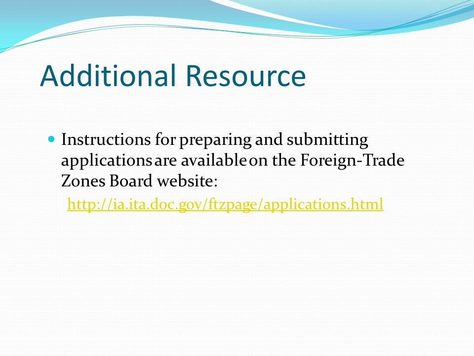 Additional Resource Instructions for preparing and submitting applications are available on the Foreign-Trade Zones Board website: http://ia.ita.doc.gov/ftzpage/applications.html