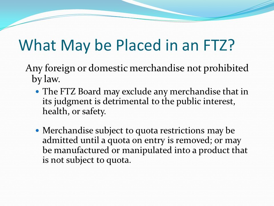What May be Placed in an FTZ. Any foreign or domestic merchandise not prohibited by law.