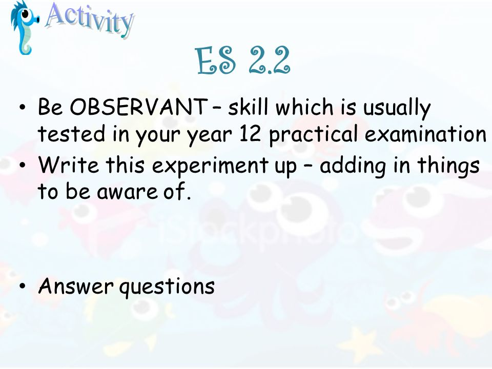 ES 2.2 Be OBSERVANT – skill which is usually tested in your year 12 practical examination Write this experiment up – adding in things to be aware of.
