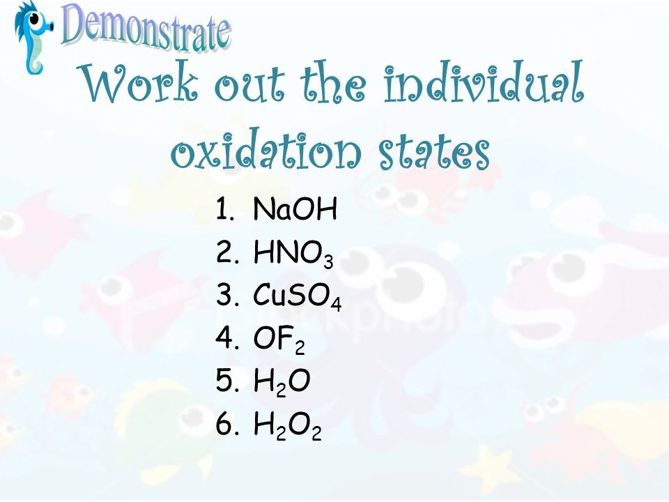 Work out the individual oxidation states 1.NaOH 2.HNO 3 3.CuSO 4 4.OF 2 5.H 2 O 6.H 2 O 2