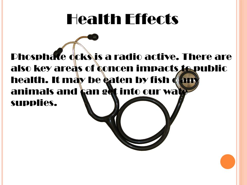 Health Effects Phosphate ocks is a radio active.
