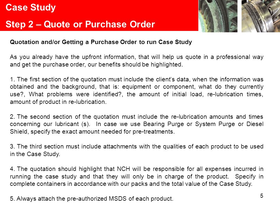 5 Case Study Step 2 – Quote or Purchase Order Quotation and/or Getting a Purchase Order to run Case Study As you already have the upfront information, that will help us quote in a professional way and get the purchase order, our benefits should be highlighted.