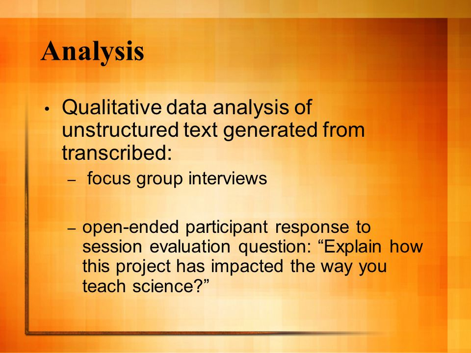 Analysis Qualitative data analysis of unstructured text generated from transcribed: – focus group interviews – open-ended participant response to session evaluation question: Explain how this project has impacted the way you teach science