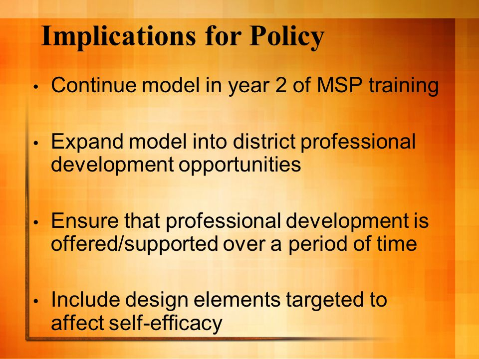 Implications for Policy Continue model in year 2 of MSP training Expand model into district professional development opportunities Ensure that professional development is offered/supported over a period of time Include design elements targeted to affect self-efficacy