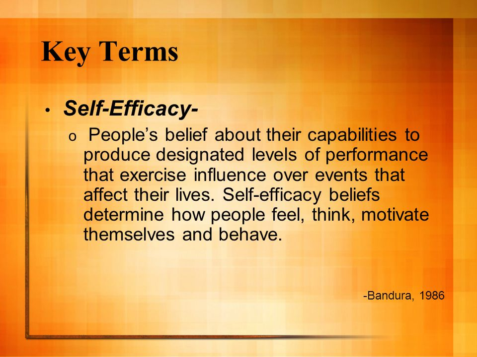 Key Terms Self-Efficacy- o Peoples belief about their capabilities to produce designated levels of performance that exercise influence over events that affect their lives.
