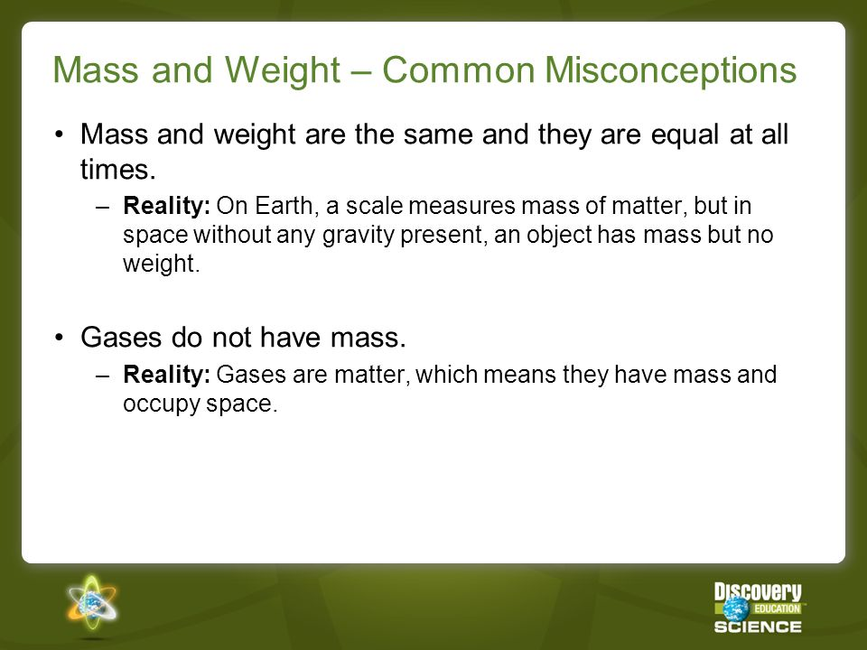 Mass and Weight – Common Misconceptions Mass and weight are the same and they are equal at all times.