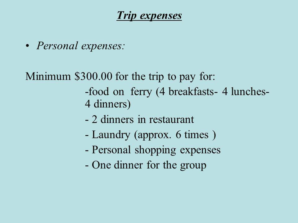 Trip expenses Personal expenses: Minimum $300.00 for the trip to pay for: -food on ferry (4 breakfasts- 4 lunches- 4 dinners) - 2 dinners in restaurant - Laundry (approx.