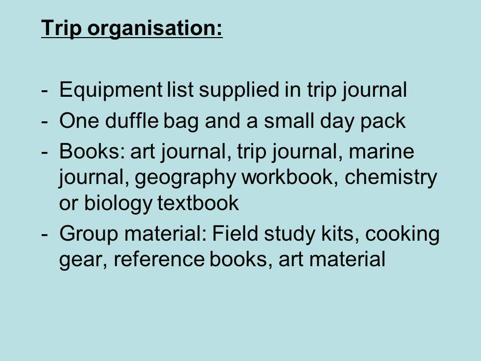 Trip organisation: -Equipment list supplied in trip journal -One duffle bag and a small day pack -Books: art journal, trip journal, marine journal, geography workbook, chemistry or biology textbook -Group material: Field study kits, cooking gear, reference books, art material