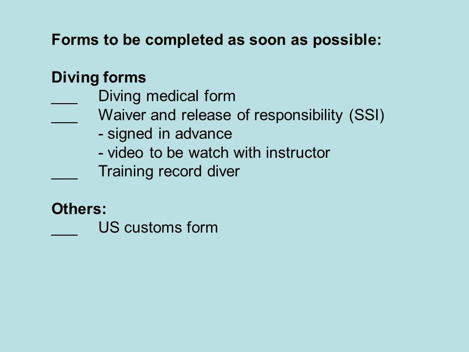 Forms to be completed as soon as possible: Diving forms ___Diving medical form ___Waiver and release of responsibility (SSI) - signed in advance - video to be watch with instructor ___Training record diver Others: ___US customs form