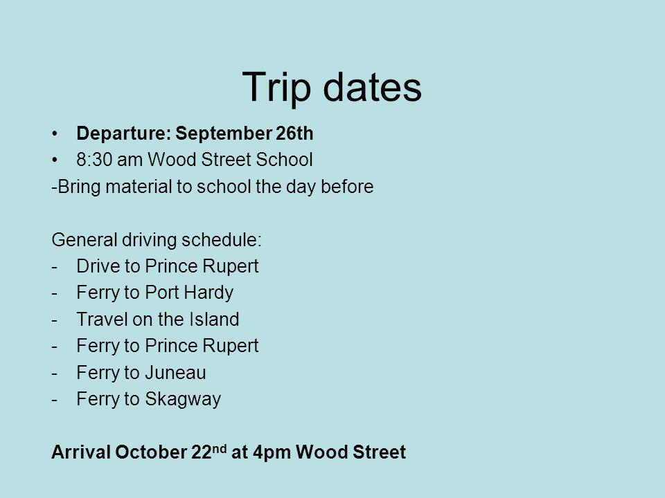 Trip dates Departure: September 26th 8:30 am Wood Street School -Bring material to school the day before General driving schedule: -Drive to Prince Rupert -Ferry to Port Hardy -Travel on the Island -Ferry to Prince Rupert -Ferry to Juneau -Ferry to Skagway Arrival October 22 nd at 4pm Wood Street