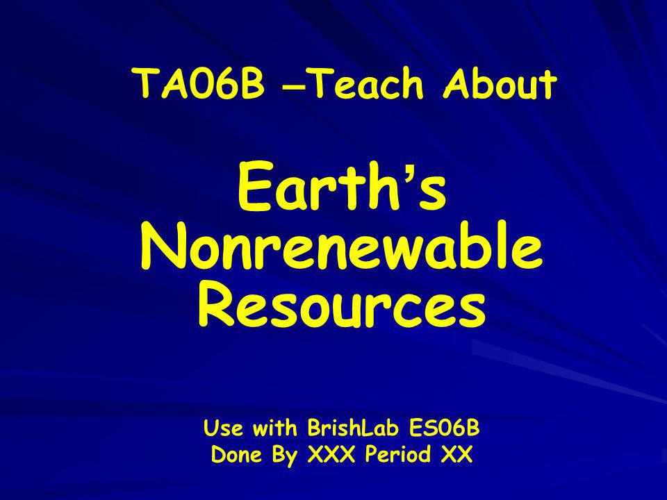 TA06B – Teach About Earth s Nonrenewable Resources Use with BrishLab ES06B Done By XXX Period XX