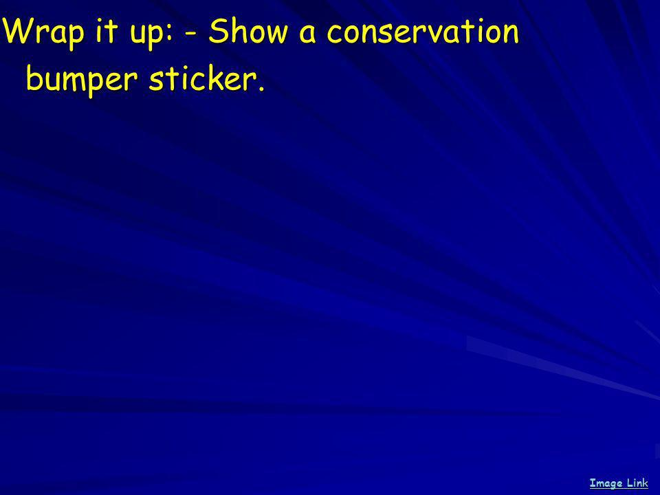 Wrap it up: - Show a conservation bumper sticker. Image Link Image Link