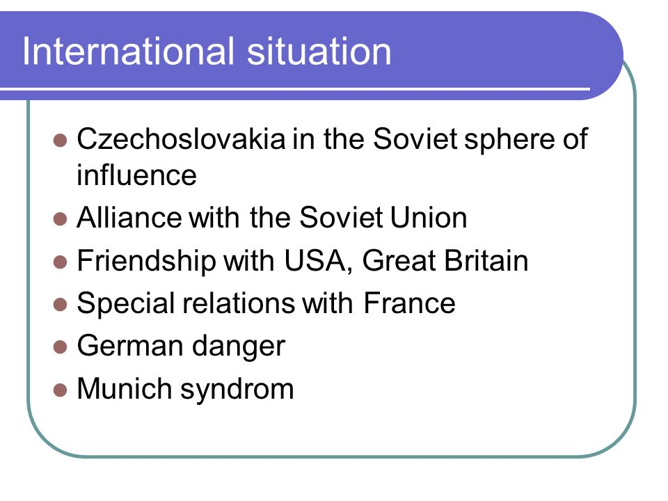 International situation Czechoslovakia in the Soviet sphere of influence Alliance with the Soviet Union Friendship with USA, Great Britain Special relations with France German danger Munich syndrom