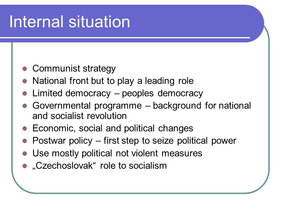 Internal situation Communist strategy National front but to play a leading role Limited democracy – peoples democracy Governmental programme – background for national and socialist revolution Economic, social and political changes Postwar policy – first step to seize political power Use mostly political not violent measures Czechoslovak role to socialism