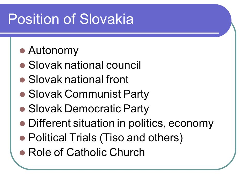 Position of Slovakia Autonomy Slovak national council Slovak national front Slovak Communist Party Slovak Democratic Party Different situation in politics, economy Political Trials (Tiso and others) Role of Catholic Church