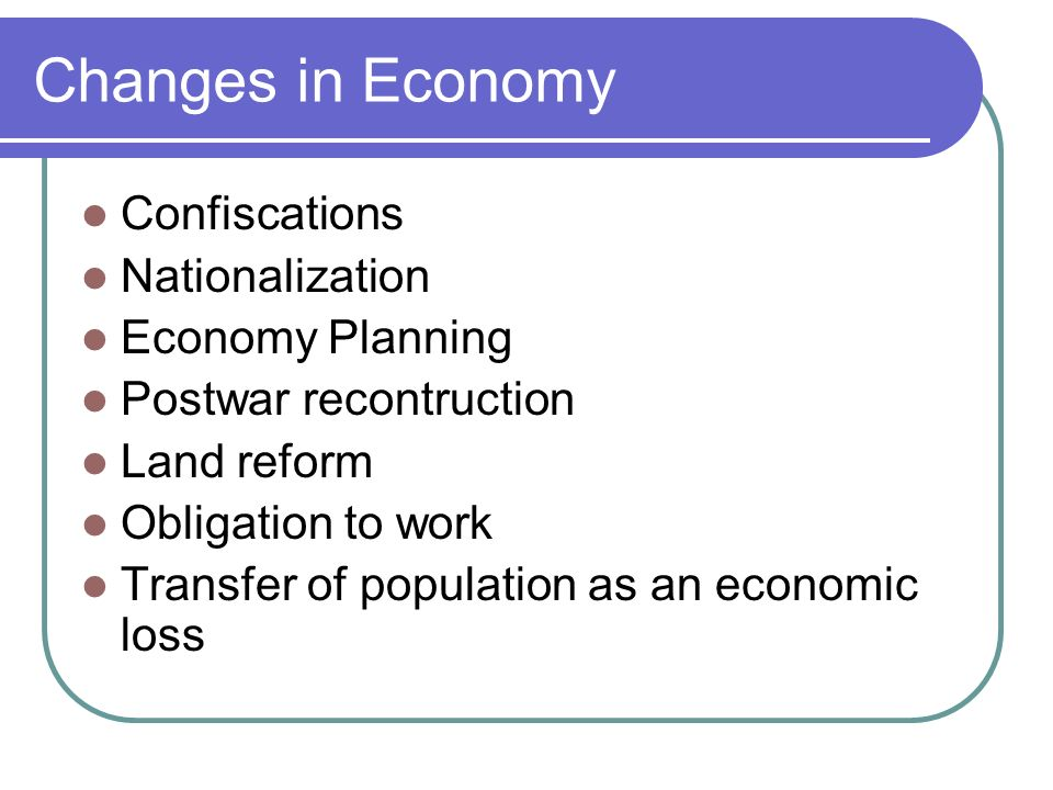 Changes in Economy Confiscations Nationalization Economy Planning Postwar recontruction Land reform Obligation to work Transfer of population as an economic loss