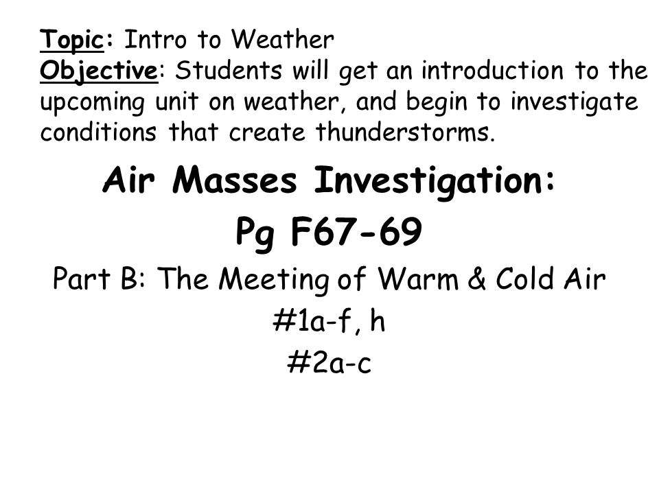 Air Masses Investigation: Pg F67-69 Part B: The Meeting of Warm & Cold Air #1a-f, h #2a-c Topic: Intro to Weather Objective: Students will get an introduction to the upcoming unit on weather, and begin to investigate conditions that create thunderstorms.