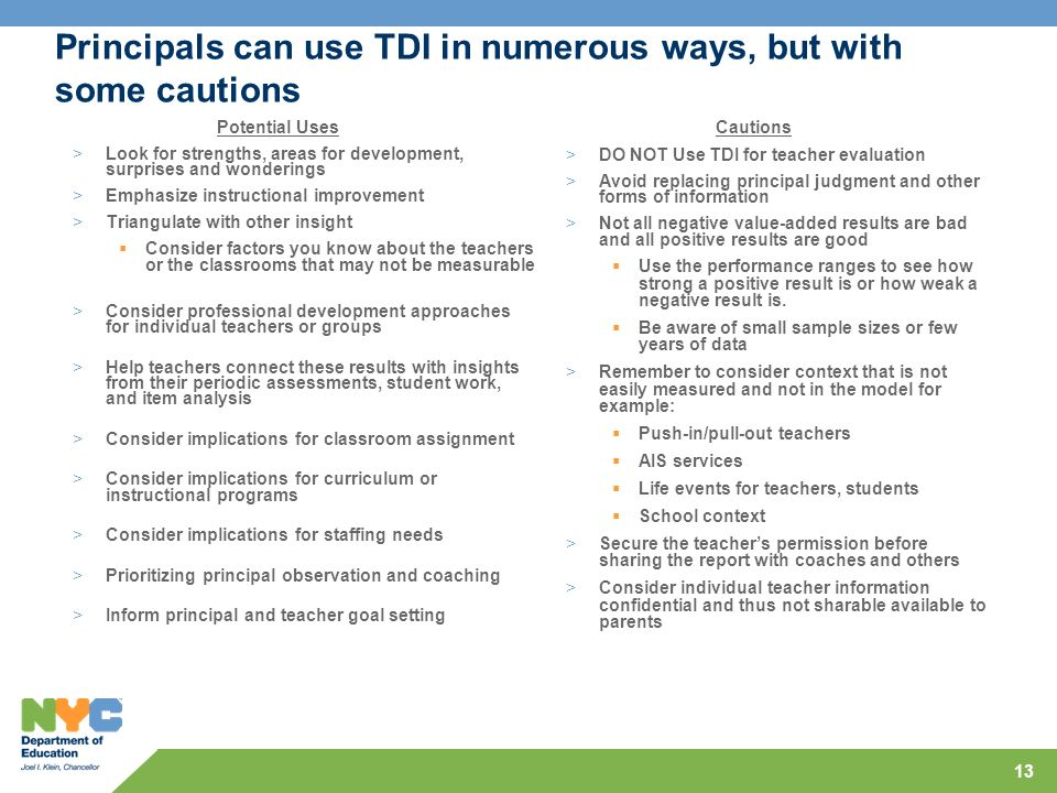 13 Principals can use TDI in numerous ways, but with some cautions Potential Uses >Look for strengths, areas for development, surprises and wonderings >Emphasize instructional improvement >Triangulate with other insight Consider factors you know about the teachers or the classrooms that may not be measurable >Consider professional development approaches for individual teachers or groups >Help teachers connect these results with insights from their periodic assessments, student work, and item analysis >Consider implications for classroom assignment >Consider implications for curriculum or instructional programs >Consider implications for staffing needs >Prioritizing principal observation and coaching >Inform principal and teacher goal setting Cautions >DO NOT Use TDI for teacher evaluation >Avoid replacing principal judgment and other forms of information >Not all negative value-added results are bad and all positive results are good Use the performance ranges to see how strong a positive result is or how weak a negative result is.