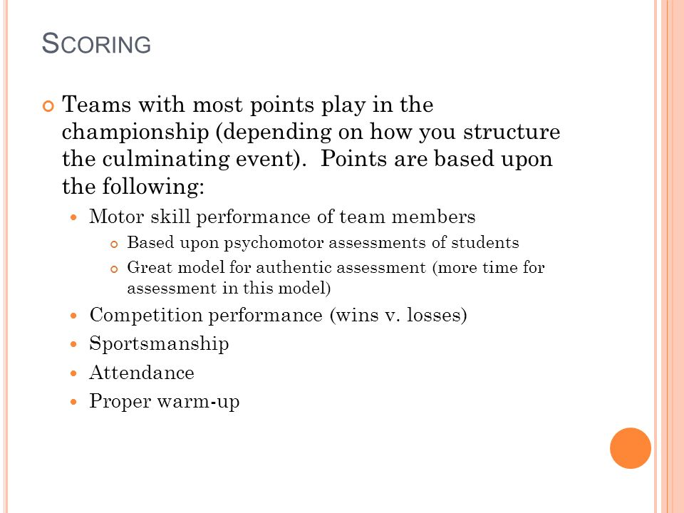 S CORING Teams with most points play in the championship (depending on how you structure the culminating event).