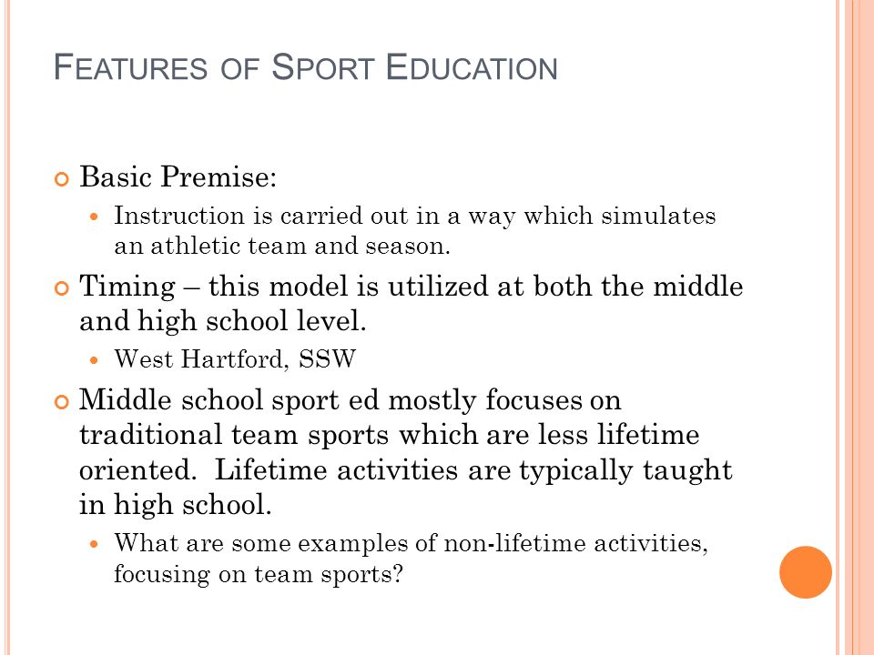 F EATURES OF S PORT E DUCATION Basic Premise: Instruction is carried out in a way which simulates an athletic team and season.