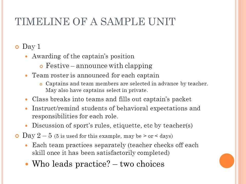 TIMELINE OF A SAMPLE UNIT Day 1 Awarding of the captains position Festive – announce with clapping Team roster is announced for each captain Captains and team members are selected in advance by teacher.
