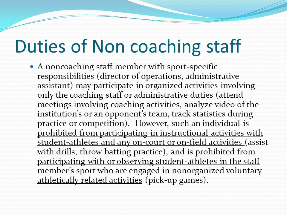 Duties of Non coaching staff A noncoaching staff member with sport-specific responsibilities (director of operations, administrative assistant) may participate in organized activities involving only the coaching staff or administrative duties (attend meetings involving coaching activities, analyze video of the institutions or an opponents team, track statistics during practice or competition).