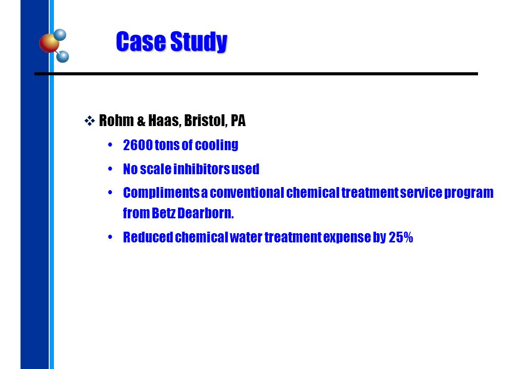 Case Study Rohm & Haas, Bristol, PA 2600 tons of cooling No scale inhibitors used Compliments a conventional chemical treatment service program from Betz Dearborn.
