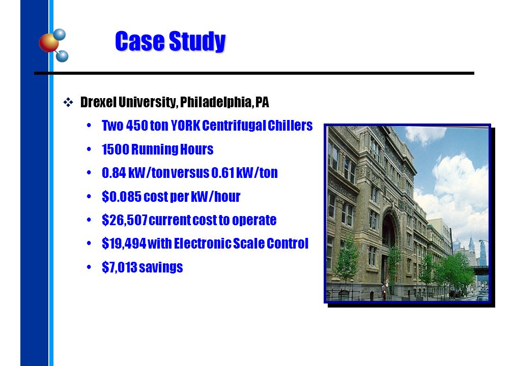 Case Study Drexel University, Philadelphia, PA Two 450 ton YORK Centrifugal Chillers 1500 Running Hours 0.84 kW/ton versus 0.61 kW/ton $0.085 cost per kW/hour $26,507 current cost to operate $19,494 with Electronic Scale Control $7,013 savings