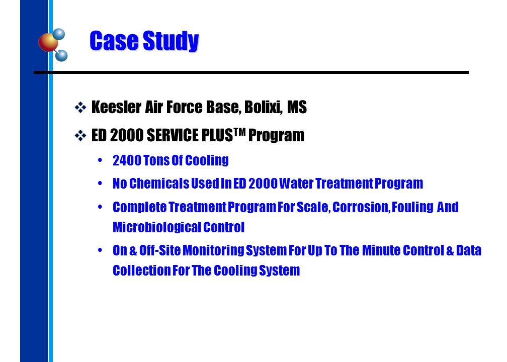 Case Study Keesler Air Force Base, Bolixi, MS ED 2000 SERVICE PLUS TM Program 2400 Tons Of Cooling No Chemicals Used In ED 2000 Water Treatment Program Complete Treatment Program For Scale, Corrosion, Fouling And Microbiological Control On & Off-Site Monitoring System For Up To The Minute Control & Data Collection For The Cooling System