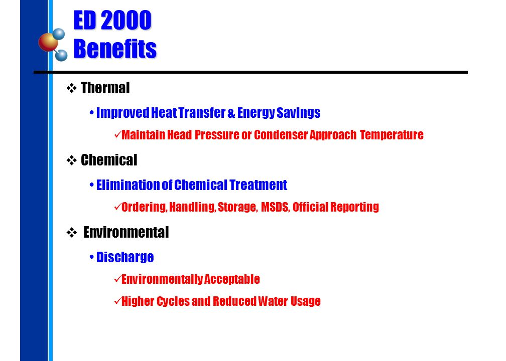 ED 2000 Benefits Thermal Improved Heat Transfer & Energy Savings Maintain Head Pressure or Condenser Approach Temperature Chemical Elimination of Chemical Treatment Ordering, Handling, Storage, MSDS, Official Reporting Environmental Discharge Environmentally Acceptable Higher Cycles and Reduced Water Usage