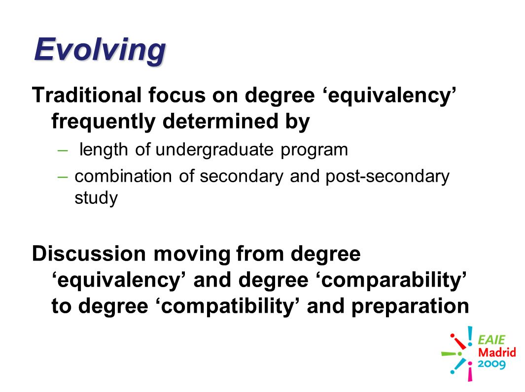 slide 22Evolving Traditional focus on degree equivalency frequently determined by – length of undergraduate program –combination of secondary and post-secondary study Discussion moving from degree equivalency and degree comparability to degree compatibility and preparation