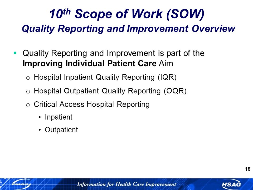 18 Quality Reporting and Improvement is part of the Improving Individual Patient Care Aim o Hospital Inpatient Quality Reporting (IQR) o Hospital Outpatient Quality Reporting (OQR) o Critical Access Hospital Reporting Inpatient Outpatient 10 th Scope of Work (SOW) Quality Reporting and Improvement Overview