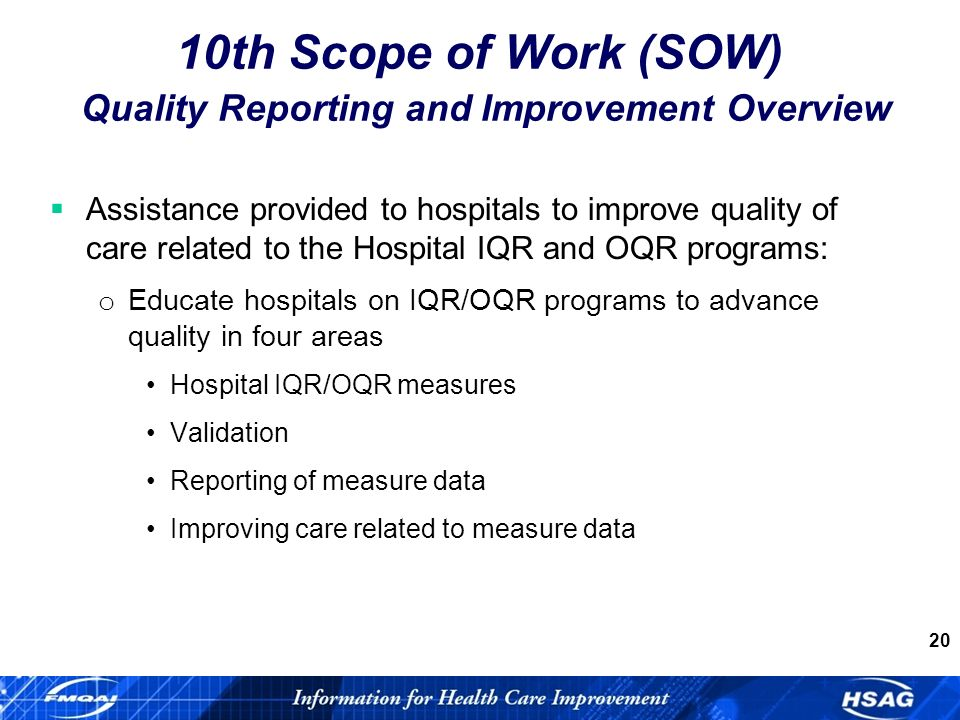 20 Assistance provided to hospitals to improve quality of care related to the Hospital IQR and OQR programs: o Educate hospitals on IQR/OQR programs to advance quality in four areas Hospital IQR/OQR measures Validation Reporting of measure data Improving care related to measure data 10th Scope of Work (SOW) Quality Reporting and Improvement Overview