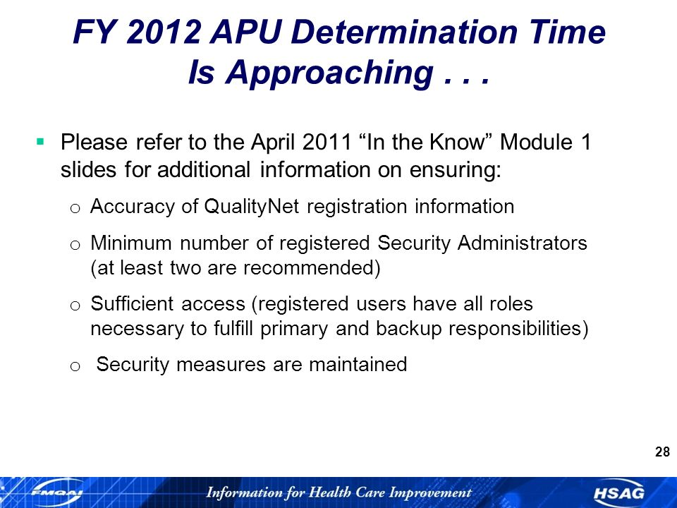 28 Please refer to the April 2011 In the Know Module 1 slides for additional information on ensuring: o Accuracy of QualityNet registration information o Minimum number of registered Security Administrators (at least two are recommended) o Sufficient access (registered users have all roles necessary to fulfill primary and backup responsibilities) o Security measures are maintained FY 2012 APU Determination Time Is Approaching...