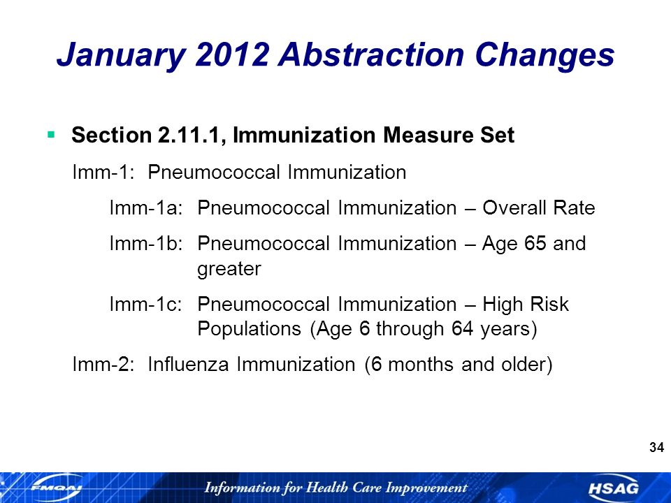34 Section , Immunization Measure Set Imm-1: Pneumococcal Immunization Imm-1a:Pneumococcal Immunization – Overall Rate Imm-1b:Pneumococcal Immunization – Age 65 and greater Imm-1c:Pneumococcal Immunization – High Risk Populations (Age 6 through 64 years) Imm-2: Influenza Immunization (6 months and older) January 2012 Abstraction Changes